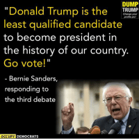"DUMP  ""Donald Trump is the  TRUMP  Change profile your  pic!  least qualified candidate  to become president in  the history of our country  Go vote!""  Bernie Sanders,  responding to  the third debate  OCCUPY DEMOCRATS Feel the Bern... DUMP TRUMP!  Image by Occupy Democrats, LIKE our page for more!"