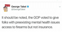 😡: Dump Trump  George Takei  @George Takei  It should be noted, the GOP voted to give  folks with preexisting mental health issues  access to firearms but not insurance. 😡
