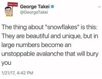 "Winter is coming, friends.: Dump Trump  George Takei  GeorgeTakei  The thing about ""snowflakes"" is this:  They are beautiful and unique, but in  large numbers become an  unstoppable avalanche that will bury  you  1/21/17, 4:42 PM Winter is coming, friends."