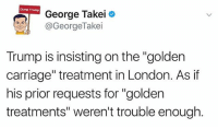 "He's 1 and he wants us to know that.: Dump Trump  George Takei  @GeorgeTakei  Trump is insisting on the ""golden  carriage"" treatment in London. As if  his prior requests for ""golden  treatments"" weren't trouble enough He's 1 and he wants us to know that."