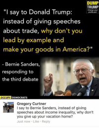 "America, Bernie Sanders, and Donald Trump: DUMP  TRUMP  ""I say to Donald Trump:  Change your  Profile pic!  instead of giving speeches  about trade, why don't you  lead by example and  make your goods in America?""  Bernie Sanders,  responding to  the third debate  OCCUPY  DEMOCRATS  Gregory Curtner  I say to Bernie Sanders, instead of giving  speeches about income inequality, why don't  you give up your vacation home?  Just now Like Reply (GC)"