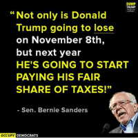 "Dump Trump: DUMP  TRUMP  ""Not only is Donald  Trump going to lose  on November 8th  but next year  HE'S GOING TO START  PAYING HIS FAIR  SHARE OF TAXES!""  Sen. Bernie Sanders  OCCUPY  DEMOCRATS"
