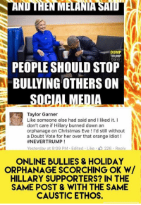 (MW) Such benevolent, rational, tolerant, people...: DUMP  TRUMP  PEOPLE SHOULD STOP  BULLYING OTHERSON  SOCIAL MEDIA  Taylor Garner  Like someone else had said and I liked it  I  don't care if Hillary burned down an  orphanage on Christmas Eve d still without  a Doubt Vote for her over that orange ldiot  #NEVERTRUMP  Yesterday at 9:09 PM Edited Like 226. Reply  ONLINE BULLIES & HOLIDAY  ORPHANAGE SCORCHING OK W/  HILLARY SUPPORTERS? IN THE  SAME POST & WITH THE SAME  CAUSTIC ETHOS. (MW) Such benevolent, rational, tolerant, people...