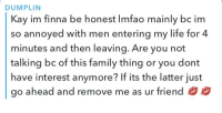 Imfao: DUMPLIN  Kay im finna be honest Imfao mainly bc im  so annoyed with men entering my life for 4  minutes and then leaving. Are you not  talking bc of this family thing or you dont  have interest anymore? If its the latter just  go ahead and remove me as ur friend