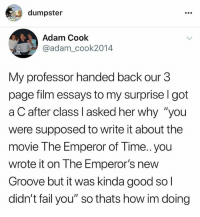 """hi y'all!! please follow my backup account @dumpster incase i get hacked! i post longer stories and posts on there. i've been hacked a lot so ya please follow me on: @dumpster @dumpster @dumpster @dumpster @dumpster @dumpster thank you so much...: dumpster  Adam Cook  @adam_cook2014  My professor handed back our 3  page film essays to my surprise l got  a C after class I asked her why """"you  were supposed to write it about the  movie The Emperor of Time..you  wrote it on The Emperor's new  Groove but it was kinda good so l  didn't fail you"""" so thats how im doing hi y'all!! please follow my backup account @dumpster incase i get hacked! i post longer stories and posts on there. i've been hacked a lot so ya please follow me on: @dumpster @dumpster @dumpster @dumpster @dumpster @dumpster thank you so much..."""