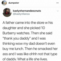 "Ass, Dad, and Life: dumpster  kaelynhernandeeznuts  @kaelynllanza  A father came into the store w his  daughter and she picked 10  Burberry watches. Then she said  ""thank you daddy"" and I was  thinking wow my dad doesn't even  buy me lunch. Then he smacked her  ass and I was like ohhh not that type  of daddv. What a life she lives, follow my backup account @dumpster incase i get hacked bc i've been hacked a lot lol!! i also post story-long textposts like in the post! @dumpster @dumpster @dumpster @dumpster @dumpster @dumpster"