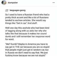 "America, Dumb, and Fucking: dumpster  languages-georg  So I used to have a Russian friend who had a  pretty thick accent and like a lot of Russians  tended to eschew articles. She would say  things like ""Get in car."" And stuff.  Well one day this asshole who had been kind  of tagging along with us asks her why she  talks like that because it makes her sound  dumb and I still remember her response word  for word.  ""Me? Dumb? Maybe in America you have to  say get in THE car because you are so stupid  that people might just get in random car, but  in Russia we don't need to say that. We just  fucking know because we are not stupid."" FOLLOW MY BACKUP ACCOUNT @DUMPSTER INCASE I GET HACKED IN THE FUTURE!!! my sister runs it and posts funny stories and tumblr posts @dumpster @dumpster @dumpster"