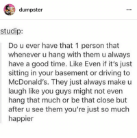 follow my sisters account @dumpster for stories and tumblr textpost and what not!! @dumpster @dumpster: dumpster  studip:  Do u ever have that 1 person that  whenever u hang with them u always  have a good time. Like Even if it's just  sitting in your basement or driving to  McDonald's. They just always make u  laugh like you guys might not even  hang that much or be that close but  after u see them you're just so much  happier follow my sisters account @dumpster for stories and tumblr textpost and what not!! @dumpster @dumpster