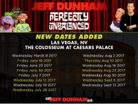 Hey Everyone! Between our tour dates throughout the country in 2017, the guys-in-the-trunk and I will also be performing in The Colosseum at Caesars Palace in Las Vegas! We have shows scheduled from March through September, so get your tickets and be there for the fun! Pre-sale on tomorrow, code: WALTER17 http://bit.ly/JeffDunham_LasVegas2017: DUN  PERFECTLY  UNBALANCED  NEW DATES ADDED  LAS VEGAS, NV  THE COLOSSEUM AT CAESARS PALACE  Wednesday March 8 2017  Wednesday Aug 2 2017  Friday June 16 2017  Thursday Aug 10 2017  Friday June 23 2017  Wednesday Aug 16 2017  Friday June 30 2017  Wednesday Aug 23 2017  Friday July 7 2017  Wednesday Aug 30 2017  Wednesday July 12 2017  Wednesday Sept 6 2017  Wednesday July 19 2017  Wednesday Sept 13 2017  Wednesday July 26 2017  GOTO  FIF DUNHAM  COM Hey Everyone! Between our tour dates throughout the country in 2017, the guys-in-the-trunk and I will also be performing in The Colosseum at Caesars Palace in Las Vegas! We have shows scheduled from March through September, so get your tickets and be there for the fun! Pre-sale on tomorrow, code: WALTER17 http://bit.ly/JeffDunham_LasVegas2017