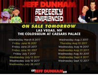 Hey Everyone! We're coming to The Colosseum at Caesars Palace in Las Vegas! We have shows scheduled from March through September, so make a trip out  and be there for the fun! Tickets on sale tomorrow!: DUN  PERFECTLY  UNBALANCED  ON SALE TOMORROW  LAS VEGAS, NV  THE COLOSSEUM AT CAESARS PALACE  Wednesday March 8 2017  Wednesday Aug 2 2017  Friday June 16 2017  Thursday Aug 10 2017  Friday June 23 2017  Wednesday Aug 16 2017  Friday June 30 2017  Wednesday Aug 23 2017  Friday July 7 2017  Wednesday Aug 30 2017  Wednesday July 12 2017  Wednesday Sept 6 2017  Wednesday July 19 2017  Wednesday Sept 13 2017  Wednesday July 26 2017  EFF DUNHAM  GOTO  COM Hey Everyone! We're coming to The Colosseum at Caesars Palace in Las Vegas! We have shows scheduled from March through September, so make a trip out  and be there for the fun! Tickets on sale tomorrow!