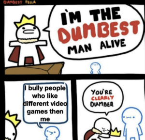 Alive, Video Games, and Games: DUNBEST FELLA  IM THE  OUNBEST  MAN ALIVE  I bully people  ΥoURE  CLEARLY  DunBER  who like  different video  games then  me You know who you are