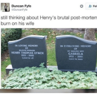 """""""Loved by all"""" """"loved by many"""" • • { funnytumblr textposts funnytextpost tumblr funnytumblrpost tumblrfunny followme tumblrfunny textpost tumblrpost haha}: Duncan Fyfe  Fol  @Duncan Fyfe  still thinking about Henry's brutal post-mortem  burn on his wife  IN LOVING MEMORY  IN EVERLOVING MEMORY  OF  OF  ILLONED Hus AND  MY DARLING WIFE  HENRY THOMAS LYNCH  GABRIELA  1922 2002  1935 2001  Loved by all  Loved by many """"Loved by all"""" """"loved by many"""" • • { funnytumblr textposts funnytextpost tumblr funnytumblrpost tumblrfunny followme tumblrfunny textpost tumblrpost haha}"""