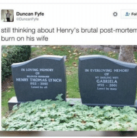 i don't know who this is but fuck: Duncan Fyfe  Fol  DuncanFyfe  still thinking about Henry's brutal post-mortem  burn on his wife  IN LOVING MEMORY  IN EVERLOVING MEMORY  OF  SULONUD MuSEAND  MY DARLING WIFE  HENRY THOMAS LYNCH  GABRIELA  1922 2002  1935 2001  Loved by all  Loved by many i don't know who this is but fuck