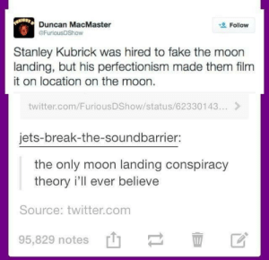 Fake, Logic, and Twitter: Duncan MacMaster  @FuriousDShow  Follow  Stanley Kubrick was hired to fake the moon  landing, but his perfectionism made them film  it on location on the moon.  twitter.com/FuriousDShow/status/62330143...>  jets-break-the-soundbarrier:  the only moon landing conspiracy  theory i'll ever believe  Source: twitter.com  95,829 notes Circular logic