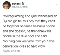 "Love, Phone, and Wow: dundee  @King_Crabb_  i'm lifeguarding and i just witnessed an  8yr old girl tell this boy that they can't  be together because he has a phone  and she doesn't, he then threw his  phone in the dive pool and said  ""nothing can keep me from you"". this  generation loves so hard wow  8/2/18, 2:59 PM Who says love is dead"