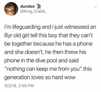 "Phone, Wow, and Girl: dundee  @King_Crabb  i'm lifeguarding and i just witnessed an  8yr old girl tell this boy that they can't  be together because he has a phone  and she doesn't, he then threw his  phone in the dive pool and said  ""nothing can keep me from you"". this  generation loves so hard wow  8/2/18, 2:59 PM"