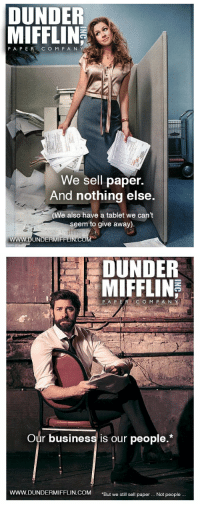 "Dunder Mifflin has decided on a new ad campaign.: DUNDER  MIFFLIN  PAPER C O M P A N  We sell paper.  And nothing else.  e also have a tablet we cant  seem to give away)   DUNDER  MIFFLIN  Our business is our people.*  ERMIFFLIN.COM ""But we still sell paper.. Not people. Dunder Mifflin has decided on a new ad campaign."
