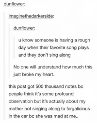https://t.co/c5ol4hwOGu: dunflower:  imaginethedarkerside:  dunflower  u know someone is having a rough  day when their favorite song plays  and they don't sing along  No one will understand how much this  just broke my heart.  this post got 500 thousand notes bc  people think it's some profound  observation but it's actually about my  mother not singing along to fergalicious  in the car bc she was mad at me. https://t.co/c5ol4hwOGu