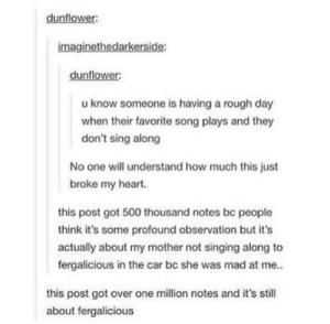 Oh dear: dunflower:  imaginethedarkerside:  dunflower:  u know someone is having a rough day  when their favorite song plays and they  don't sing along  No one will understand how much this just  broke my heart.  this post got 500 thousand notes be people  think it's some profound observation but it's  actually about my mother not singing along to  fergalicious in the car bc she was mad at me..  this post got over one million notes and it's still  about fergalicious Oh dear