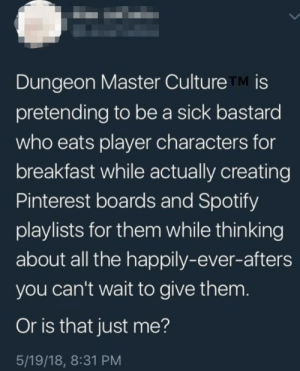 Wholesome DD: Dungeon Master Culture TM is  pretending to be a sick bastard  who eats player characters for  breakfast while actually creating  Pinterest boards and Spotify  playlists for them while thinking  about all the happily-ever-afters  you can't wait to give them  Or is that just me?  5/19/18, 8:31 PM Wholesome DD