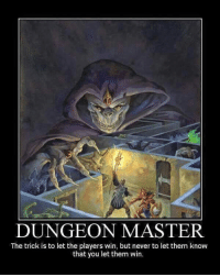 Once my GM sent two level five players up against a CR15 encounter.  I don't think he wanted us to win.  -Irydia the Charitable: DUNGEON MASTER  The trick is to let the players win, but never to let them know  that you let them win. Once my GM sent two level five players up against a CR15 encounter.  I don't think he wanted us to win.  -Irydia the Charitable