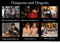 Dungeons and Dragons  What my friends think I do. What my mom thinks I do.  What I think I do.  What I really do.  What society thinks I do.  What I'd rather do.  WeKnow Memes
