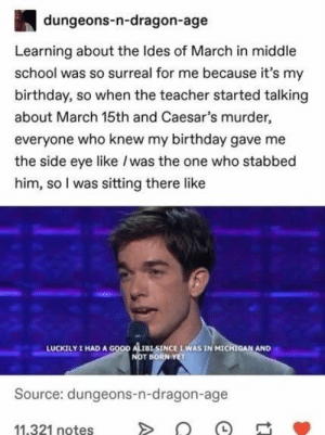 Birthday, School, and Teacher: dungeons-n-dragon-age  Learning about the Ides of March in middle  school was so surreal for me because it's my  birthday, so when the teacher started talking  about March 15th and Caesar's murder,  everyone who knew my birthday gave me  the side eye like /was the one who stabbed  him, so I was sitting there like  I HAD A GOOD ALISINCE IWAS IN MICHIGAN AND  NOT BORN YET  LUCKILY  Source: dungeons-n-dragon-age  11,321 notes