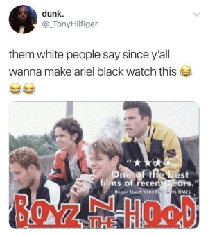 Not boyz n the hood, nooooooo! 😂: dunk  @_TonyHilfiger  them white people say since y'all  wanna make ariel black watch this  One of the best  films of recent years.  Roger Ebert CHICAGO N TIMES  BOZEHOOD  THE Not boyz n the hood, nooooooo! 😂
