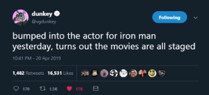 me_irl: dunkey  Following  @vgdunkey  bumped into the actor for iron man  yesterday, turns out the movies are all staged  10:41 PM - 20 Apr 2019  1.482 Retweets 16,531 Likes ge 5€e  t 1.5K ·17K me_irl