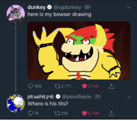 Bowser, Tits, and Irl: dunkey @vgdunkey 8h  here is my bowser drawing  388 2,771 27.6K  pewohe pie & @pewdiepie 2h  76 128 6,798  Where is his tits? Me irl