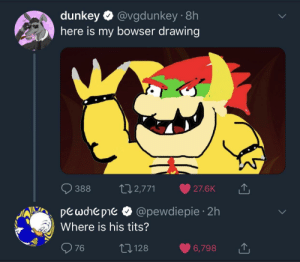 Bowser, Dank, and Memes: dunkey @vgdunkey 8h  here is my bowser drawing  388 2,771 27.6K  pewohe pie & @pewdiepie 2h  76 128 6,798  Where is his tits? Me irl by Butters_PC MORE MEMES