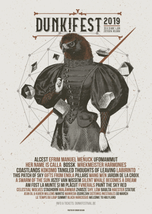 A Dream, Belgium, and Black: DUNKIFEST 2019  u30 6 31 MAY.IJUN  ZOTTEGEM, BELGIUM  ALCEST EFRIM MANUEL MENUCK UFOMAMMUT  HER NAME IS CALLA BOSSK WREKMEISTER HARMONIES  COASTLANDS KOKOMO TANGLED THOUGHTS OF LEAVING LABIRINTO  THIS PATCH OF SKY GIFTS FROM ENOLA PILLARS WANG WEN JARDIN DE LA CROIX  A SWARM OF THE SUN JOZEF VAN WISSEM SILENT WHALE BECOMES A DREAM  AM FOST LA MUNTE SI MI PLACUT FVNERALS PAINT THE SKY RED  CELESTIAL WOLVES STAGHORN MALAMMAR ZHAOZE SHY, LOW BAULTA HAESTER STATUE  EAN DL &KAREN WILLEMS MANTIS WANHEDA OSOREZAN SISTEMAS INESTABLES GO MARCH  LE TEMPS DU LOUP SUMMIT BLACK NARCISSUS WELCOME TO HOLYLAND  NFO& TICKETS: DUNKFESTIVAL.BE  POSTER BY ERROR! DESIGN This festival poster