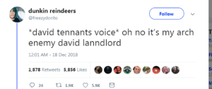 Target, Tumblr, and Blog: dunkin reindeers  @freezydorito  Followv  *david tennants voice* oh no it's my arch  enemy david lanndlord  Ti  12:01 AM-18 Dec 2018  FI  O..@@  1,878 Retweets  5,856 Likes  St  5.9K thaxmin: i have reblogged this twice already and every single time i cry laughing