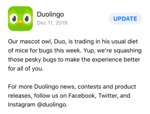The Duolingo update description gave me a good little chuckle: Duolingo  UPDATE  Dec 11, 2019  Our mascot owl, Duo, is trading in his usual diet  of mice for bugs this week. Yup, we're squashing  those pesky bugs to make the experience better  for all of you.  For more Duolingo news, contests and product  releases, follow us on Facebook, Twitter, and  Instagram @duolingo. The Duolingo update description gave me a good little chuckle