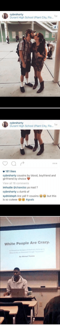 https://t.co/HloRrwQC9e: Durant High School (Plant City, Flo  1W  20 1   cybrshorty  1W  Durant High School (Plant City, Flo...  O O O  181 likes  cybrshorty ins by blood, boyfriend and  girlfriend by choice  View all 16 comments  imhudie (a chawass ya mad  cybrshorty u dumb af  sydnisteph Are yall fr cousins 6 but this  is so cuteee #goals   White People Are Crazy.  A Theoretical Anainis of atinE to  Masculinity as Obsarved mar  Michael Thomas https://t.co/HloRrwQC9e