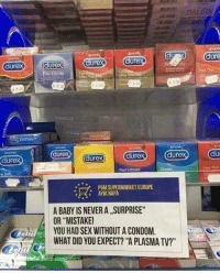 "Condom, Gif, and Sex: dure  ure  dure  ure  er forma  dure  tra Thet  Ultra Th  ealfe  e 2.0  E 2.00  e 2.0  e 2.0  dure  dure  dure  ure  002  Feel Intimate  Feel Thin  a Sale  P6M SUPERMARKET EUROPE  AYIA NAPA  *  A BABY IS NEVER A SURPRISE  OR ""MISTAKE  YOU HAD SEX WITHOUT A CONDOM.  WHAT DID YOU EXPECT? ""A PLASMA TV?"" <figure data-orig-height=""220"" data-orig-width=""220""><img src=""https://78.media.tumblr.com/b18b83140621a0076a3052987b5b59ee/tumblr_inline_pdrhxoHUI61qhy6fn_540.gif"" data-orig-height=""220"" data-orig-width=""220""/></figure>"