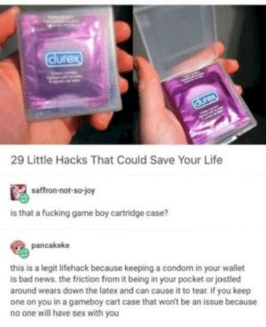 2meirl4meirl: durex  29 Little Hacks That Could Save Your Life  saffron-not-so-joy  is that a fucking game boy cartridge case?  pancakeke  this is a legit lifehack because keeping a condom in your wallet  is bad news. the friction from it being in your pocket or jostled  around wears down the latex and can cause it to tear if you keep  one on you in a gameboy cart case that won't be an issue because  no one will have sex with you 2meirl4meirl
