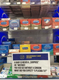 """Condom, Funny, and Sex: durex  dure  dure  ure  dure  ure  Per forma  n  Feel Thin  eal Fee  Ultra Thin  Ultra Thin  E 2.00  2.00  e 2.00  2:00  ove sex  ove se  dure  dure  ure  dure  dure  ra Safe  Feel intimate  Feel Thirn  PEM SUPERMARKET EUROPE  AYIA NAPA  *  A BABY IS NEVER A SURPRISE  OR """"MISTAKE!  YOU HAD SEX WITHOUT A CONDOM  WHAT DID YOU EXPECT? """"A PLASMA TV?"""""""