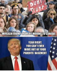 What happened to all the celebs that said they would move to Canada if Trump won?!😂: DURI  IMPEACHTRUMPOR WERE MOVING TO CANADA  YEAH RIGHT  YOU CAN'T EVEN  OUT PARENTS BASEMENT  A* What happened to all the celebs that said they would move to Canada if Trump won?!😂