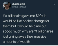 Be Like, Help, and Communist: durian chip  @thai_brows  if a billionaire gave me $10k it  would be like pocket change for  them but it would help me out  soooo much why aren't billionaires  just giving away their massive  amounts of wealth Karl Marx releases the Communist Manifesto, Circa 1848