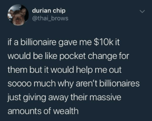 Karl Marx releases the Communist Manifesto, Circa 1848: durian chip  @thai_brows  if a billionaire gave me $10k it  would be like pocket change for  them but it would help me out  soooo much why aren't billionaires  just giving away their massive  amounts of wealth Karl Marx releases the Communist Manifesto, Circa 1848