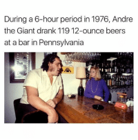 Rookie numbers. My cousin does that shit once a week and still drives to pick up Taco Bell.: During a 6-hour period in 1976, Andre  the Giant drank 119 12-ounce beers  at a bar in Pennsylvania Rookie numbers. My cousin does that shit once a week and still drives to pick up Taco Bell.