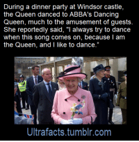 "Click, Dancing, and Facts: During a dinner party at Windsor castle,  the Queen danced to ABBA's Dancing  Queen, much to the amusement of guests  She reportedly said, ""I always try to dance  when this song comes on, because l am  the Queen, and l like to dance.""  Ultrafacts.tumblr.com <p><a href=""http://ultrafactsblog.com/post/174610022188/source-x-click-here-for-more-facts"" class=""tumblr_blog"">ultrafacts</a>:</p>  <blockquote><p><b><a href=""http://royalcentral.co.uk/uk/thequeen/the-queen-reportedly-loves-to-dance-along-to-abbas-dancing-queen-85652"">Source: [x]</a></b></p><h2><b><a href=""https://t.umblr.com/redirect?z=http%3A%2F%2Fultrafactsblog.com%2F&amp;t=MWE0NTYzOWJjZTRkYTU3MWI1MTM1MmFhMzc0OTE2NTFkMzgyN2FjNixhSHJpSExFag%3D%3D&amp;b=t%3AKZJqzkUC6XCz-cRz_Su2Iw&amp;p=http%3A%2F%2Fultrafactsblog.com%2Fpost%2F173685642379%2Fsource-x-follow-ultrafacts-for-more-facts&amp;m=1"">Click HERE for more facts!</a></b></h2></blockquote>  <p>Tho most wholesome thing I've ever seen</p>"