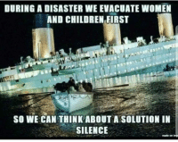 Children, Meme, and Memes: DURING A DISASTER WE EVACUATE WOMEN  AND CHILDREN FIRST  SO WE CAN THINK ABOUT A SOLUTION IIN  SILENCE Join our meme group 8Shit Memes