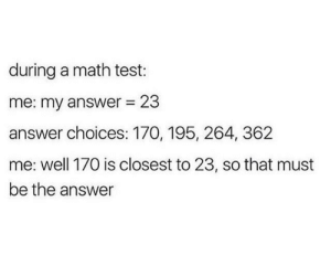 Me irl by TheTacKy MORE MEMES: during a math test:  me: my answer = 23  answer choices: 170, 195, 264, 362  me: well 170 is closest to 23, so that must  be the answer Me irl by TheTacKy MORE MEMES