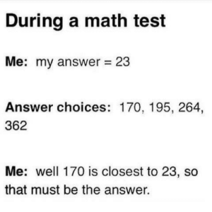 Math, Test, and Answer: During a math test  Me: my answer 23  Answer choices: 170, 195, 264,  362  Me: well 170 is closest to 23, so  that must be the answer.