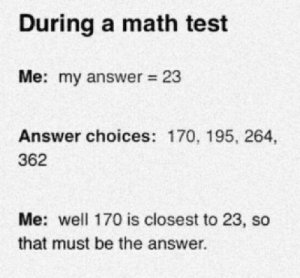 Me in a math test by a-tall-gnome MORE MEMES: During a math test  Me: my answer 23  Answer choices: 170, 195, 264,  362  Me: well 170 is closest to 23, so  that must be the answer  . Me in a math test by a-tall-gnome MORE MEMES