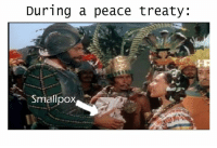 Sent by 'Howl's Memeing Castle' https://www.facebook.com/Howls-Memeing-Castle-267300050284752/?skip_nax_wizard=true: During a peace treaty  Smallpox Sent by 'Howl's Memeing Castle' https://www.facebook.com/Howls-Memeing-Castle-267300050284752/?skip_nax_wizard=true