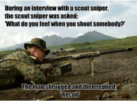 Military Memes: During an interview with a scout sniper,  the Scout Sniper Was asked:  What do you feel when you shoot somebody?'  The man shrugged and then replied  Recoil Military Memes