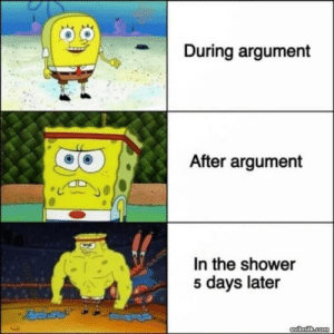 How Arguments Work: During argument  After argument  In the shower  5 days later  evilmilk.com How Arguments Work